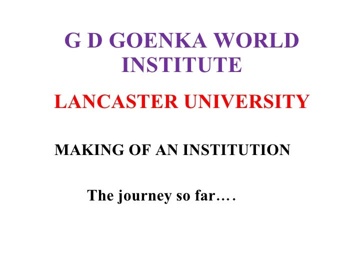 G D GOENKA WORLD INSTITUTE <ul><li>LANCASTER UNIVERSITY </li></ul><ul><li>MAKING OF AN INSTITUTION </li></ul><ul><li>The j...