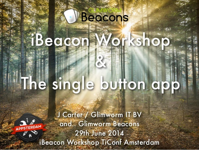 J Carter / Glimworm IT BV and.. Glimworm Beacons 29th June 2014 iBeacon Workshop TiConf Amsterdam iBeacon Workshop & The s...