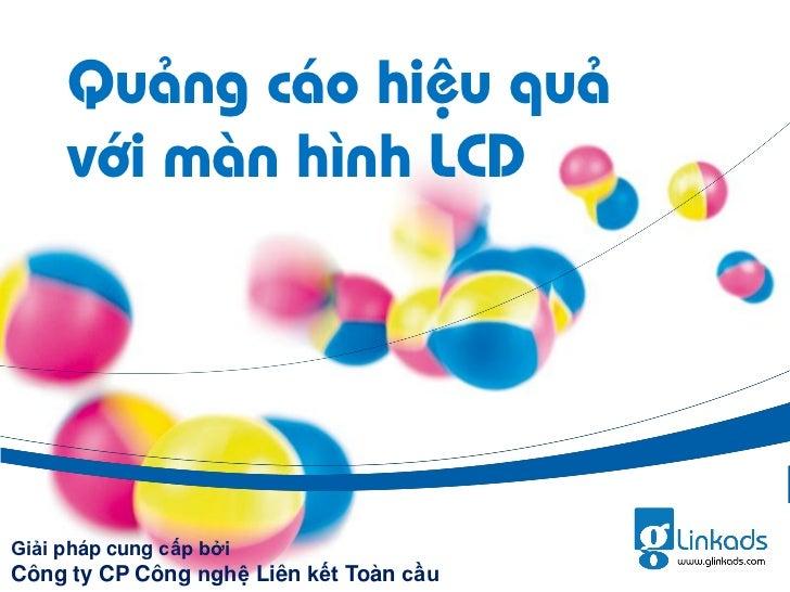 Quảng cáo hiệu quả     với màn hình LCDGiải pháp cung cấp bởiCông ty CP Công nghệ Liên kết Toàn cầu