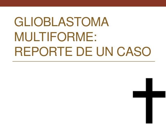 GLIOBLASTOMA  MULTIFORME:  REPORTE DE UN CASO