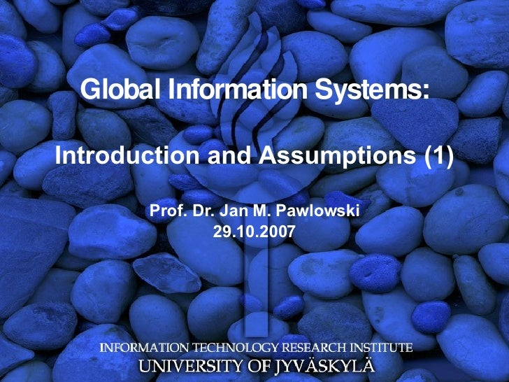 Global Information Systems: Introduction and Assumptions (1) Prof. Dr. Jan M. Pawlowski 29.10.2007