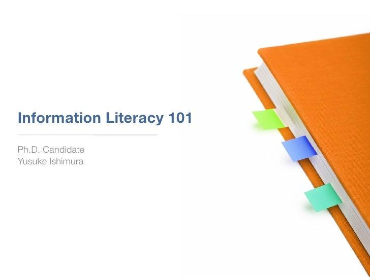 Information Literacy 101 Ph.D. Candidate Yusuke Ishimura
