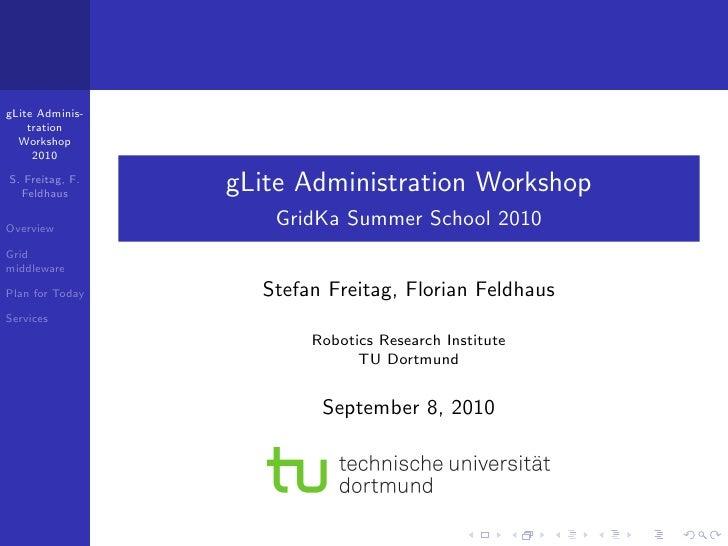 gLite Adminis-     tration   Workshop      2010  S. Freitag, F.   Feldhaus                  gLite Administration Workshop ...