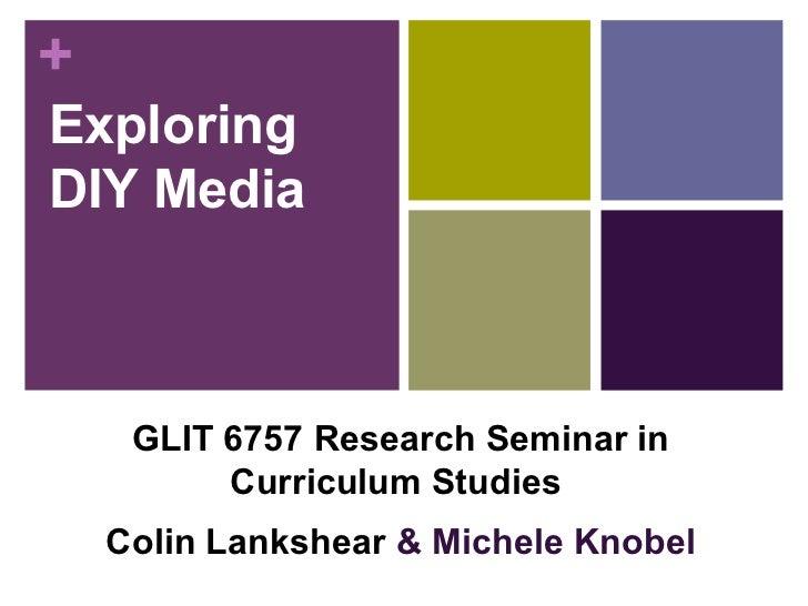 Exploring DIY Media GLIT 6757 Research Seminar in Curriculum Studies   Colin Lankshear  & Michele Knobel