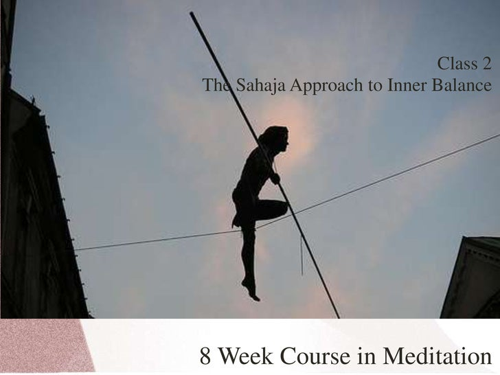 Class 2<br />The Sahaja Approach to Inner Balance<br />8 Week Course in Meditation<br />