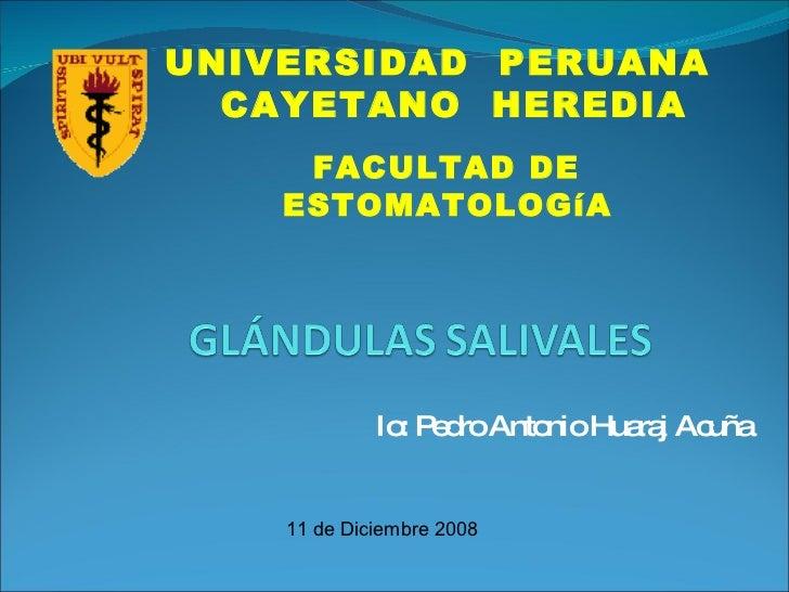 Io: Pedro Antonio Huaraj Acuña UNIVERSIDAD  PERUANA  CAYETANO  HEREDIA FACULTAD DE ESTOMATOLOGíA  11 de Diciembre 2008