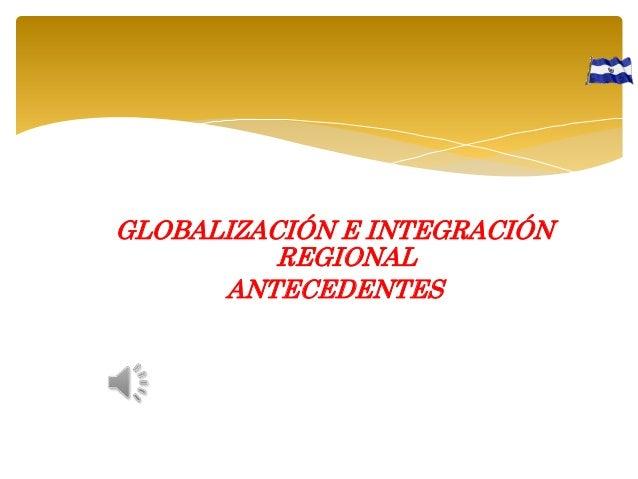 GLOBALIZACIÓN E INTEGRACIÓN REGIONAL ANTECEDENTES