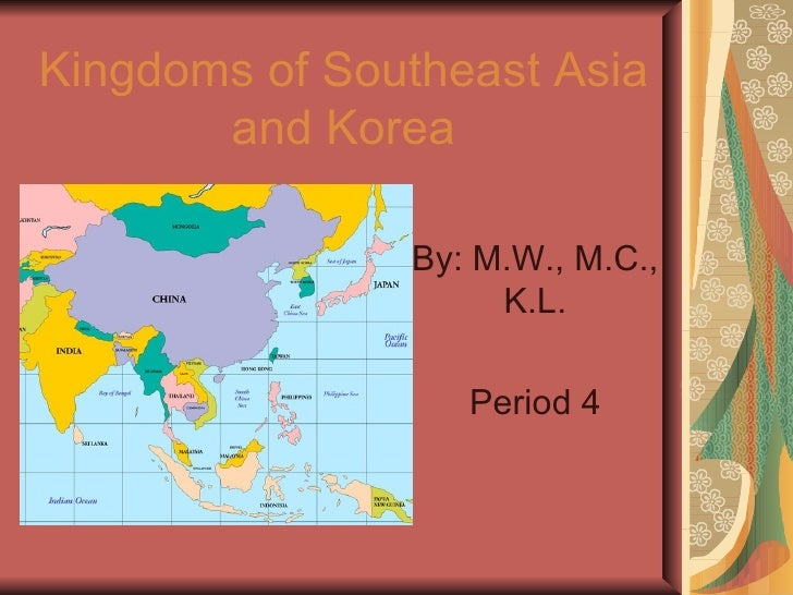 Kingdoms of Southeast Asia and Korea By: M.W., M.C., K.L. Period 4