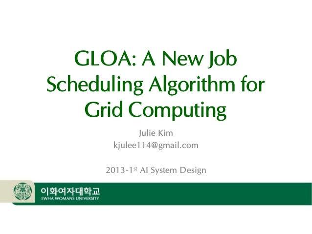 OSLab  GLOA: A New Job Scheduling Algorithm for Grid Computing Julie Kim kjulee114@gmail.com 2013-1st AI System Design