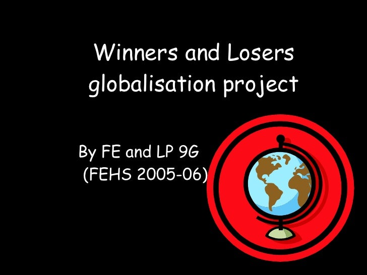 Winners and Losers globalisation project By FE and   LP 9G (FEHS 2005-06)