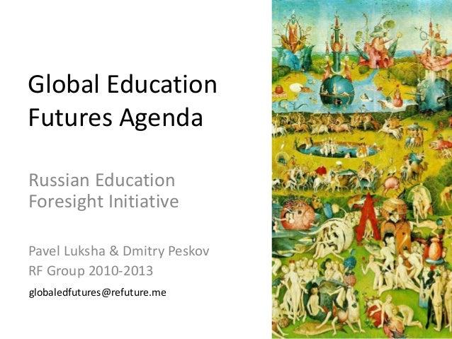 Global Education Futures Agenda Russian Education Foresight Initiative Pavel Luksha & Dmitry Peskov RF Group 2010-2013 glo...