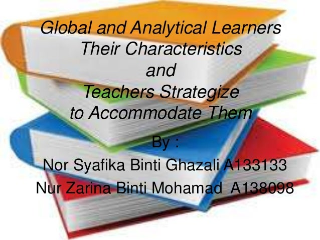 global analytical learner Global vs analytical learning styles by carla jean mckinney global and analytical learners process information in different styles research on student learning has discovered significant differences in the way individuals process information and retain it, with implications for classroom teaching, student success and.