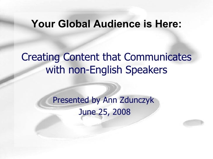 Creating Content that Communicates with non-English Speakers Presented by Ann Zdunczyk  June 25, 2008