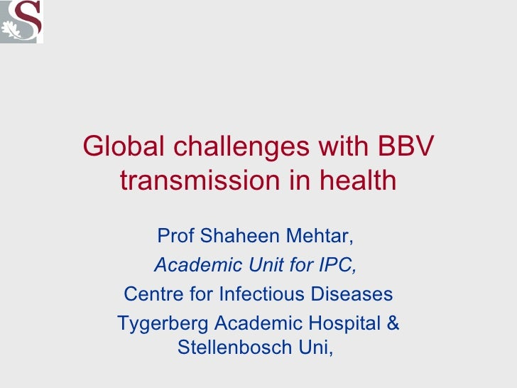 Global challenges with BBV transmission in health Prof Shaheen Mehtar,  Academic Unit for IPC,   Centre for Infectious Dis...