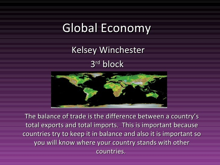 Global Economy  Kelsey Winchester 3 rd  block  The balance of trade is the difference between a country's total exports an...