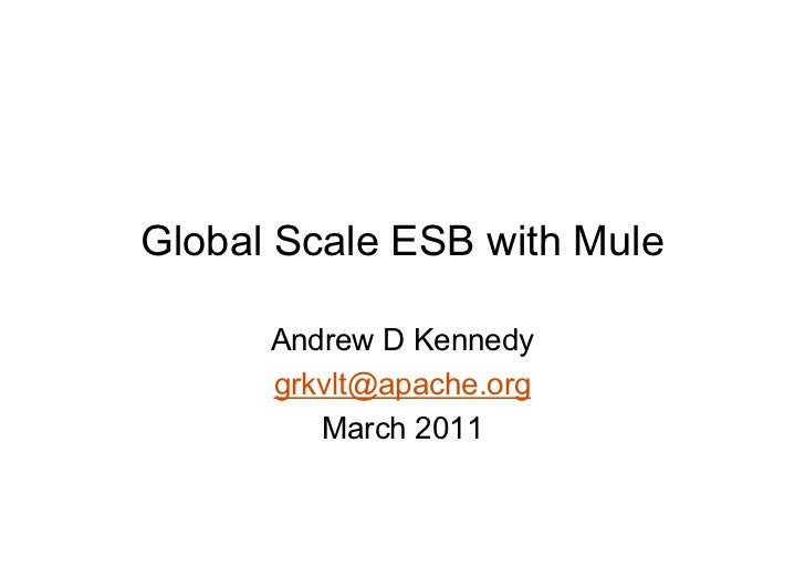 Global Scale ESB with Mule      Andrew D Kennedy      grkvlt@apache.org         March 2011