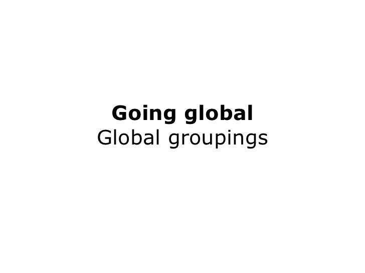 Going global Global groupings