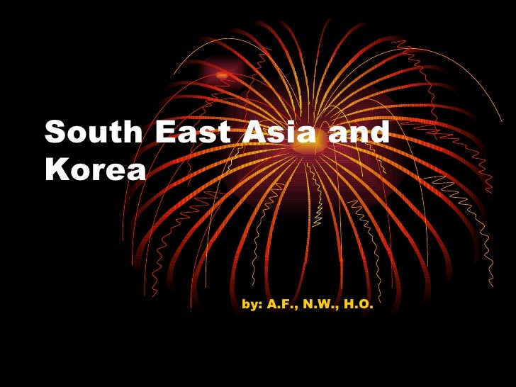 South East Asia and Korea by: A.F., N.W., H.O.