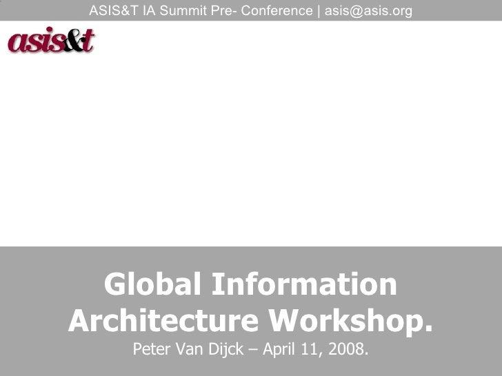 Global Information Architecture Workshop. Peter Van Dijck – April 11, 2008. ASIS&T IA Summit Pre- Conference | asis@asis.org