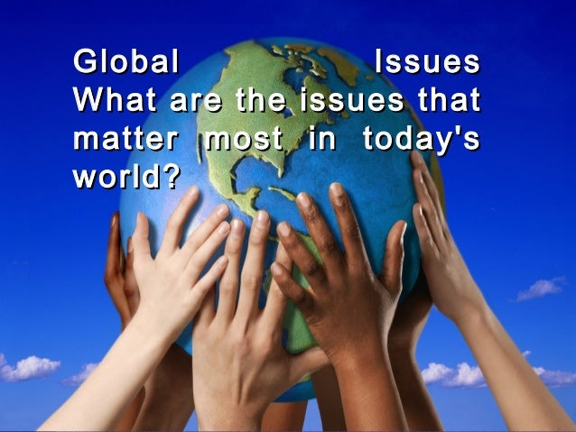 Global IssuesGlobal Issues What are the issues thatWhat are the issues that matter most in today'smatter most in today's w...