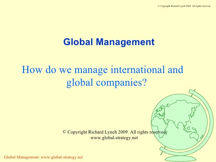 Global Management How do we manage international and global companies? <ul><li>Copyright Richard Lynch 2009. All rights re...