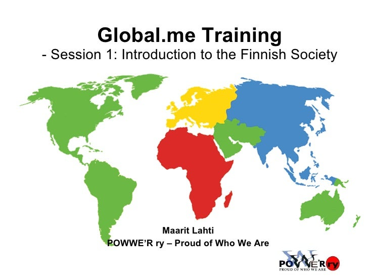Global.me Training - Session 1: Introduction to the Finnish Society Maarit Lahti POWWE'R ry – Proud of Who We Are