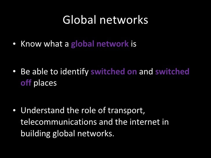 Global networks <ul><li>Know what a  global network   is </li></ul><ul><li>Be able to identify  switched on   and  switche...