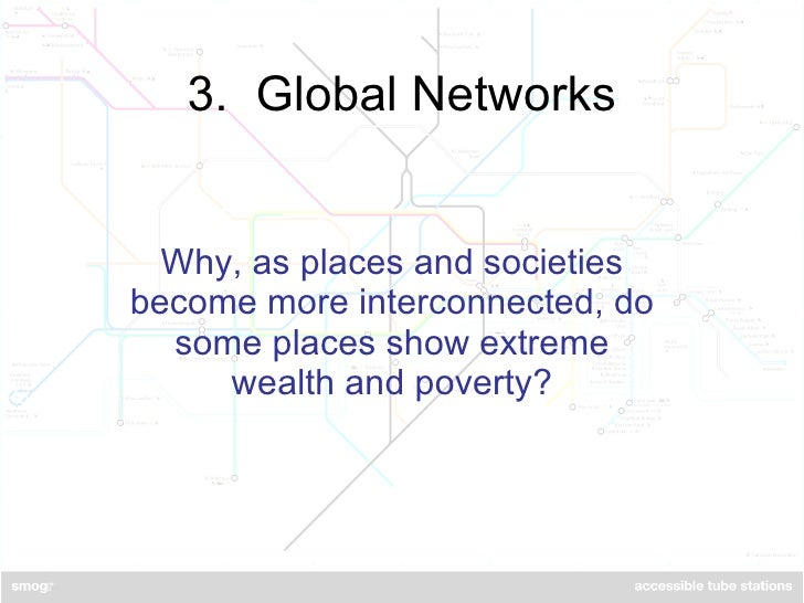 3.  Global Networks Why, as places and societies become more interconnected, do some places show extreme wealth and poverty?