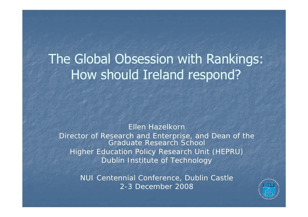 The Global Obsession with Rankings:    How should Ireland respond?                       Ellen Hazelkorn  Director of Rese...