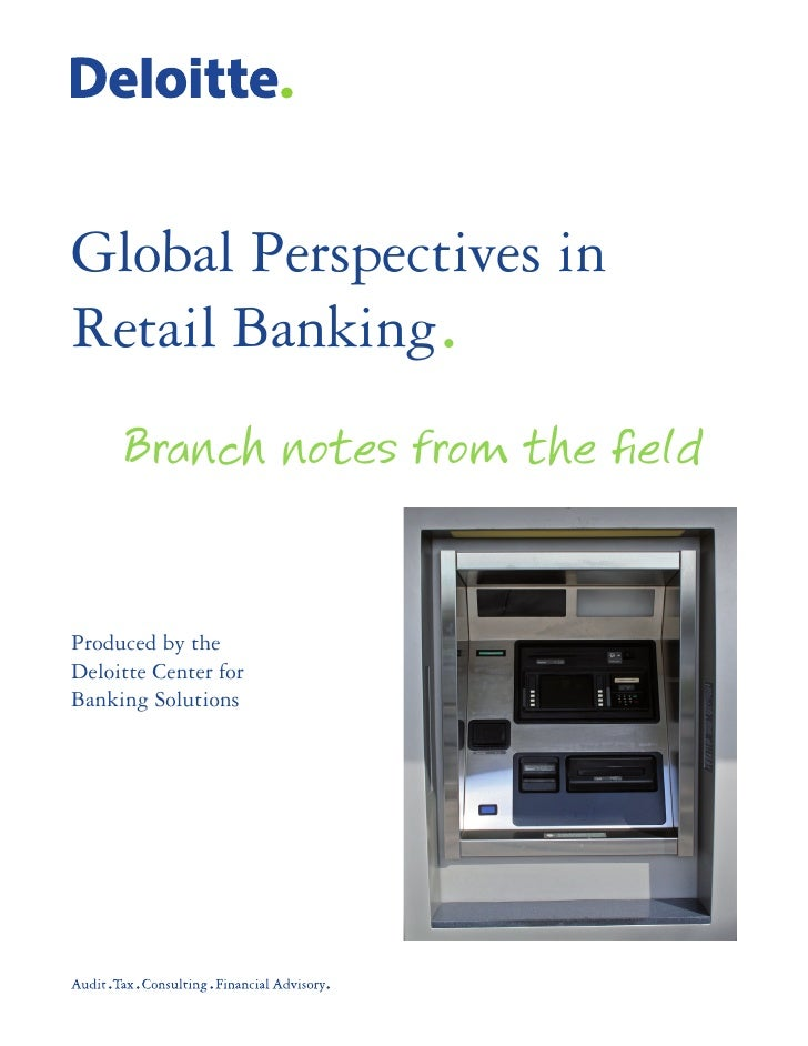 Global Perspectives in Retail Banking.      Branch notes from the field   Produced by the Deloitte Center for Banking Solu...