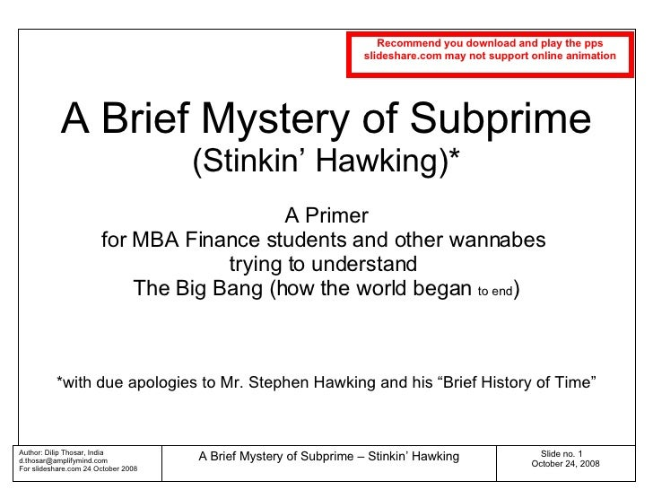 A Brief Mystery of Subprime (Stinkin' Hawking)* A Primer for MBA Finance students and other wannabes  trying to understand...
