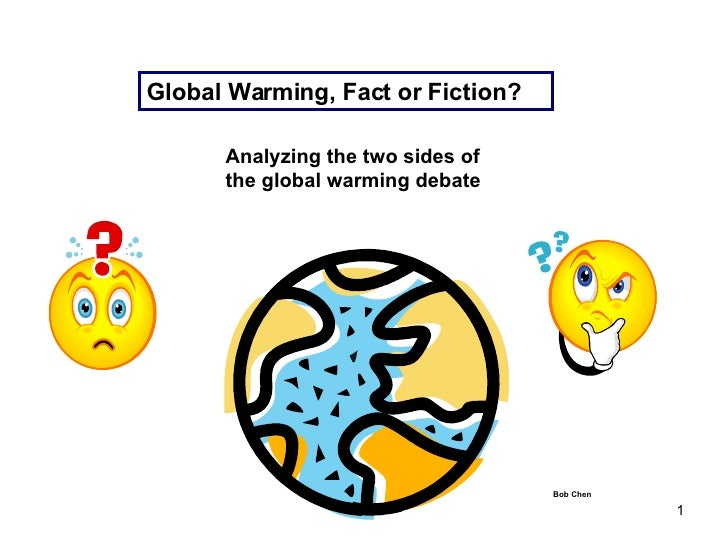 Global Warming, Fact or Fiction? Bob Chen Analyzing the two sides of the global warming debate