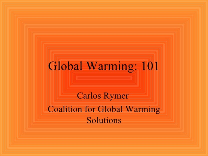 Global Warming: 101 Carlos Rymer  Coalition for Global Warming Solutions