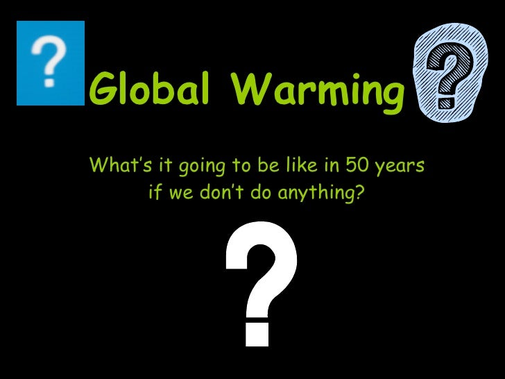 Global Warming  What's it going to be like in 50 years if we don't do anything?