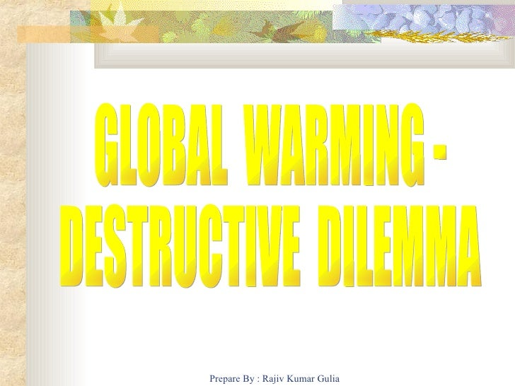 GLOBAL  WARMING - DESTRUCTIVE  DILEMMA