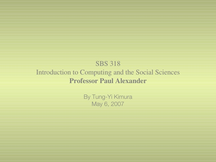 SBS 318 Introduction to Computing and the Social Sciences Professor Paul Alexander By Tung-Yi Kimura May 6, 2007