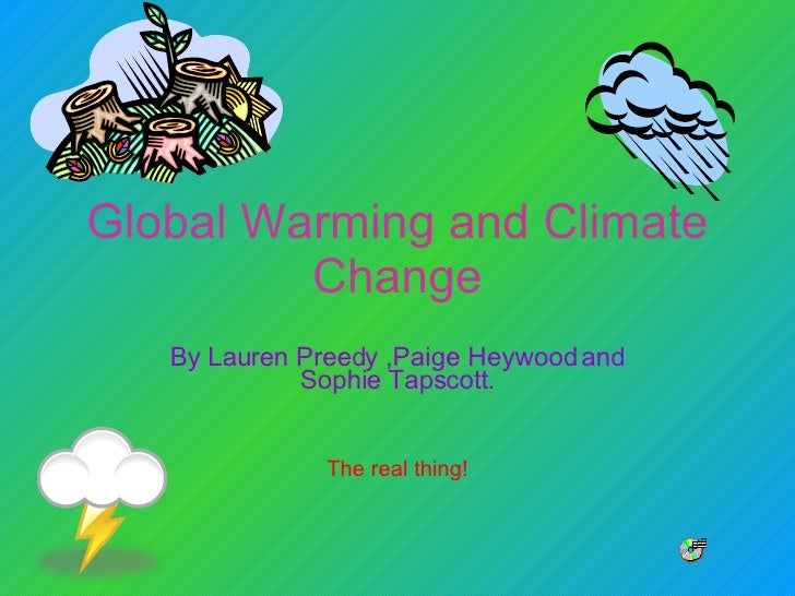 Global Warming and Climate Change By Lauren Preedy ,Paige Heywood and Sophie Tapscott. The real thing!