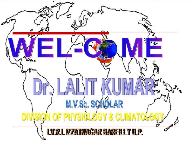 WEL-C  ME  Dr. LALIT KUMAR M.V.Sc. SCHOLAR  DIVISION OF PHYSIOLOGY & CLIMATOLOGY I.V.R.I. IZZATNAGAR BAREILLY U.P.