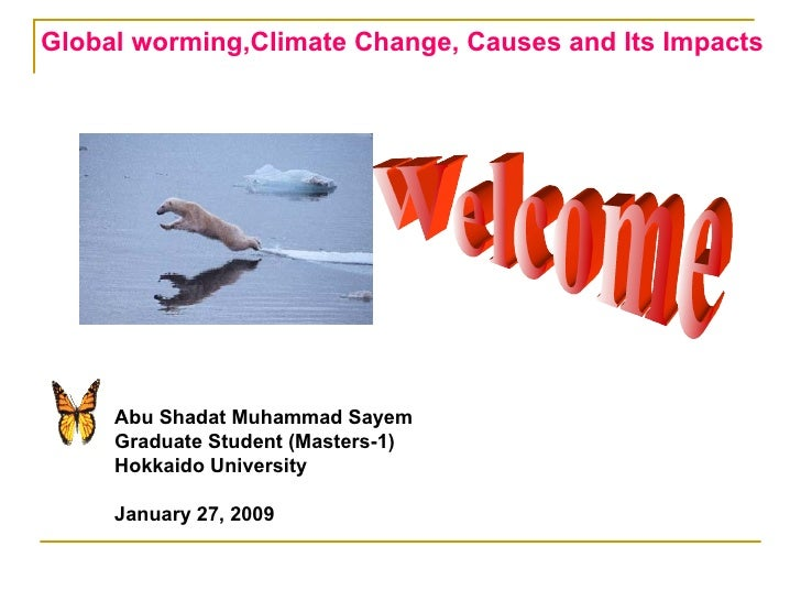 Global worming,Climate Change, Causes and Its Impacts Welcome Abu Shadat Muhammad Sayem Graduate Student (Masters-1) Hokka...