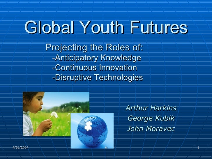 Global Youth Futures Projecting the Roles of:   -Anticipatory Knowledge   -Continuous Innovation   -Disruptive Technologie...