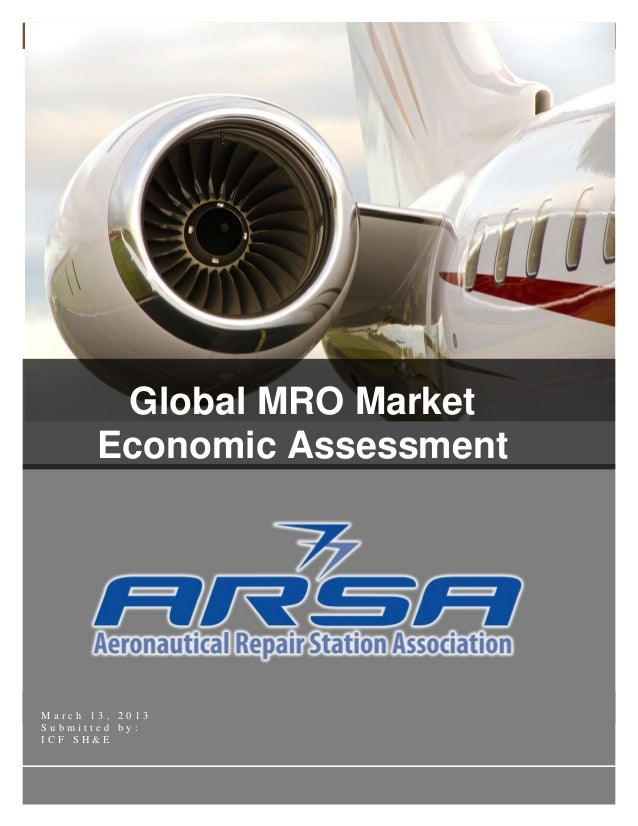 Global MRO Market Economic Assessment ARSA 2013© 2012 i ICF SH&EM a r c h 1 3 , 2 0 1 3S u b m i t t e d b y :I C F S H & ...