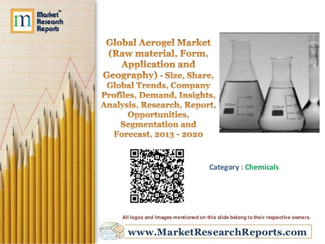 Global Aerogel Market (Raw material, Form, Application and Geography) - Size, Share, Global Trends, Company Profiles, Demand, Insights, Analysis, Research, Report, Opportunities, Segmentation and Forecast, 2013 - 2020