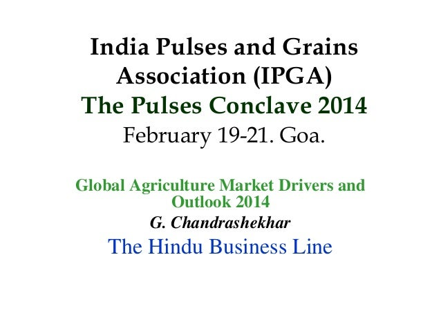 India Pulses and Grains Association (IPGA) The Pulses Conclave 2014 February 19-21. Goa. Global Agriculture Market Drivers...