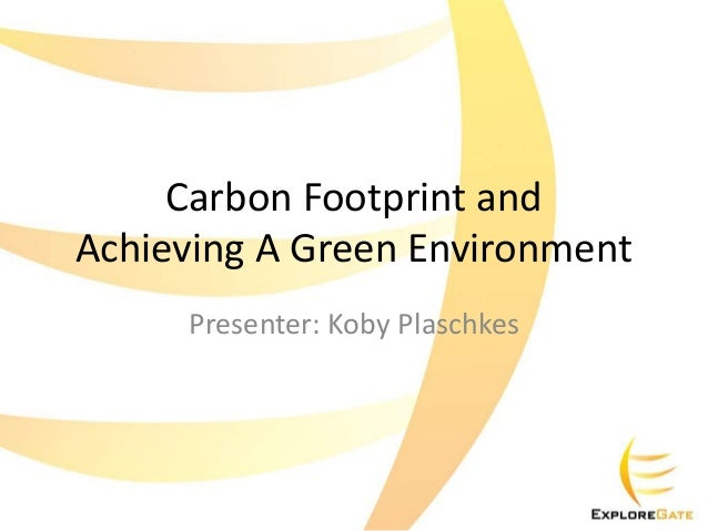 Carbon Footprint and Achieving A Green Environment Presenter: Koby Plaschkes