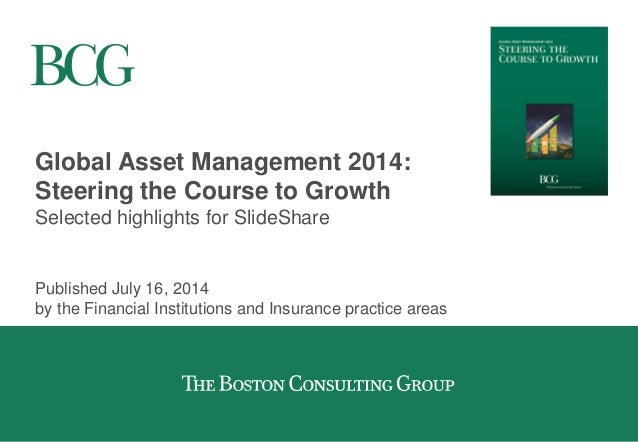 Global Asset Management 2014: Steering the Course to Growth Selected highlights for SlideShare Published July 16, 2014 by ...