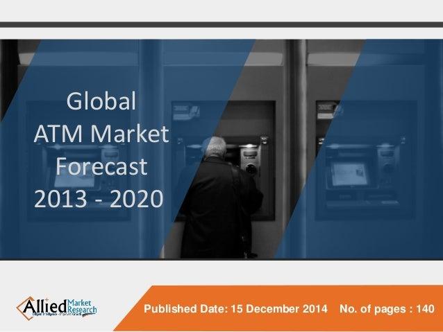 Published Date: 15 December 2014 No. of pages : 140  Global  ATM Market  Forecast  2013 -2020