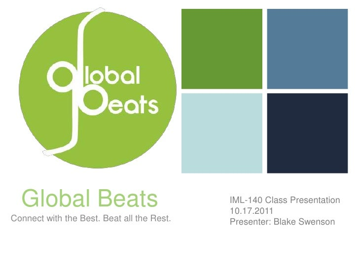 Global Beats<br />IML-140 Class Presentation<br />10.17.2011<br />Presenter: Blake Swenson<br />Connect with the Best. Bea...