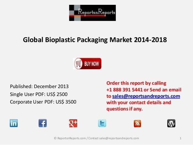 Global Bioplastic Packaging Market 2014-2018  Published: December 2013 Single User PDF: US$ 2500 Corporate User PDF: US$ 3...