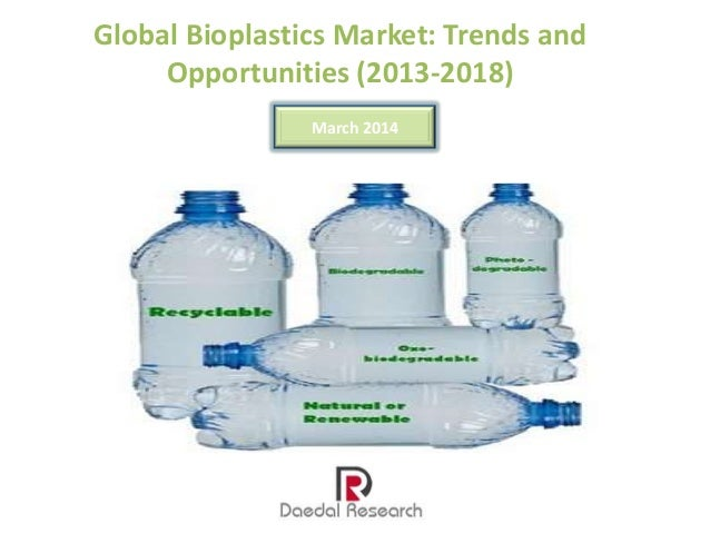 Global Bioplastics Market: Trends and Opportunities (2013-2018) March 2014