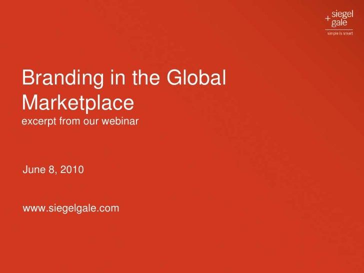 Branding in the Global Marketplaceexcerpt from our webinar <br />June 8, 2010<br />www.siegelgale.com<br />